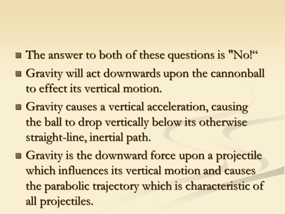 The answer to both of these questions is No! The answer to both of these questions is No! Gravity will act downwards upon the cannonball to effect its vertical motion.