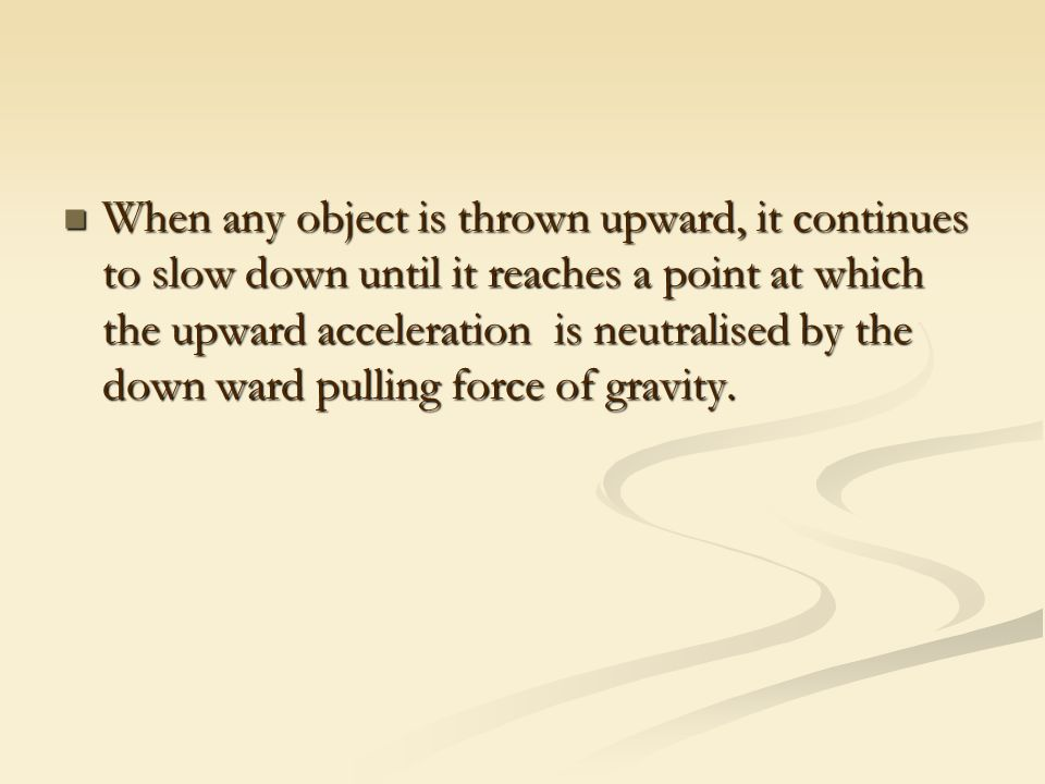 When any object is thrown upward, it continues to slow down until it reaches a point at which the upward acceleration is neutralised by the down ward pulling force of gravity.