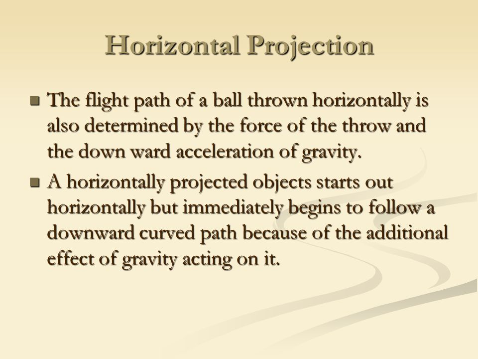 Horizontal Projection The flight path of a ball thrown horizontally is also determined by the force of the throw and the down ward acceleration of gravity.