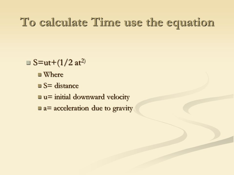To calculate Time use the equation S=ut+(1/2 at 2) S=ut+(1/2 at 2) Where Where S= distance S= distance u= initial downward velocity u= initial downward velocity a= acceleration due to gravity a= acceleration due to gravity