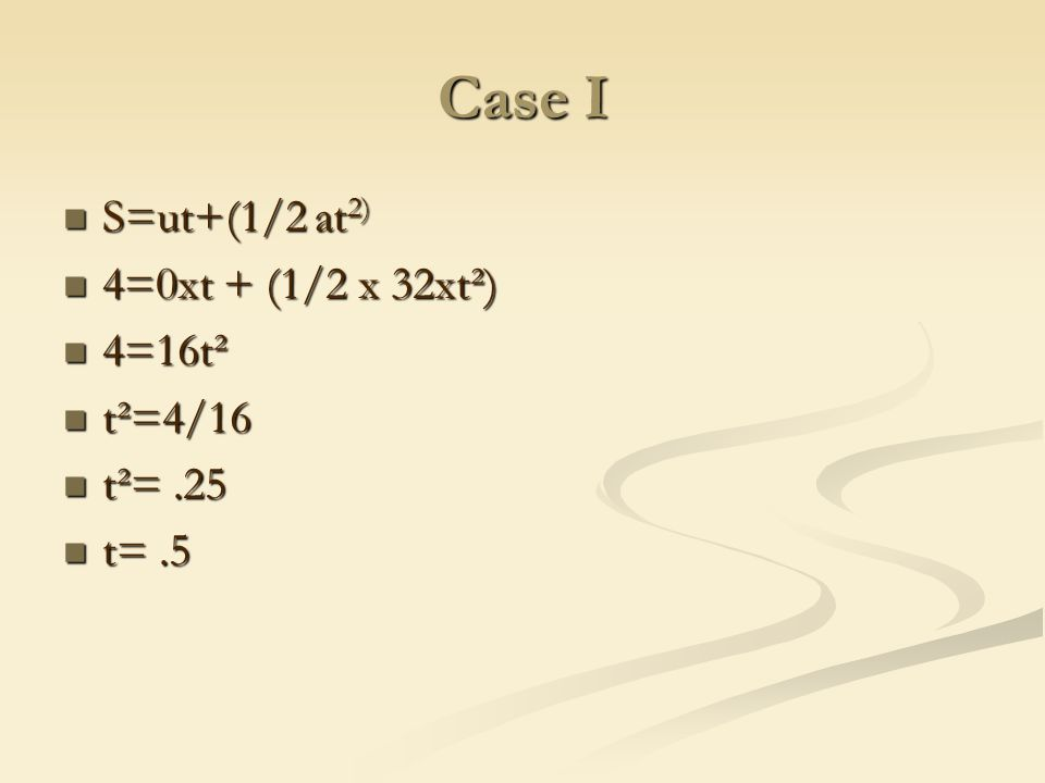 Case I S=ut+(1/2 at 2) S=ut+(1/2 at 2) 4=0xt + (1/2 x 32xt²) 4=0xt + (1/2 x 32xt²) 4=16t² 4=16t² t²=4/16 t²=4/16 t²=.25 t²=.25 t=.5 t=.5
