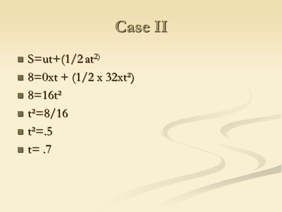 Case II S=ut+(1/2 at 2) S=ut+(1/2 at 2) 8=0xt + (1/2 x 32xt²) 8=0xt + (1/2 x 32xt²) 8=16t² 8=16t² t²=8/16 t²=8/16 t²=.5 t²=.5 t=.7 t=.7