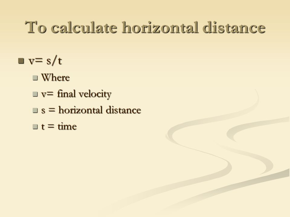 To calculate horizontal distance v= s/t v= s/t Where Where v= final velocity v= final velocity s = horizontal distance s = horizontal distance t = time t = time