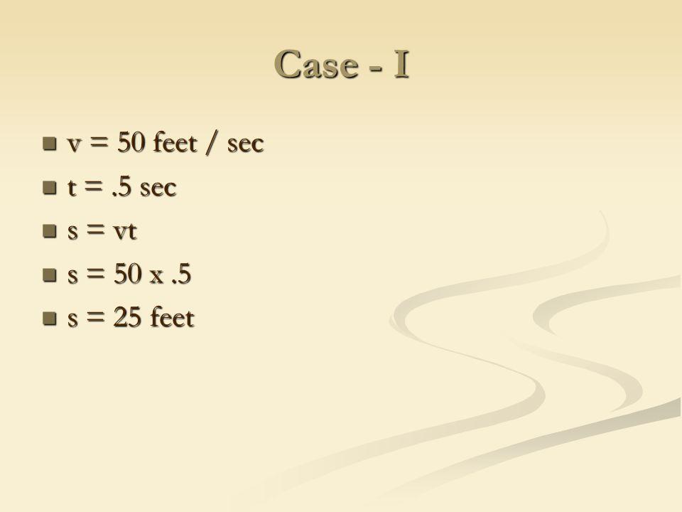 Case - I v = 50 feet / sec v = 50 feet / sec t =.5 sec t =.5 sec s = vt s = vt s = 50 x.5 s = 50 x.5 s = 25 feet s = 25 feet