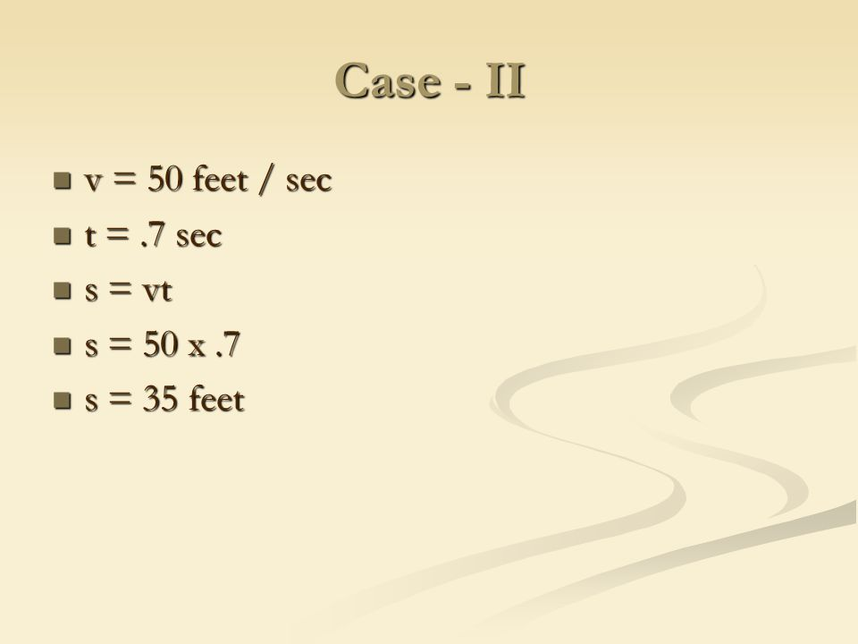 Case - II v = 50 feet / sec v = 50 feet / sec t =.7 sec t =.7 sec s = vt s = vt s = 50 x.7 s = 50 x.7 s = 35 feet s = 35 feet