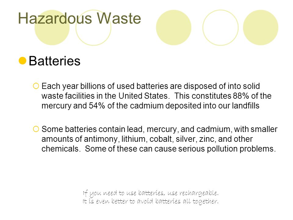 Hazardous Waste Batteries  Each year billions of used batteries are disposed of into solid waste facilities in the United States.