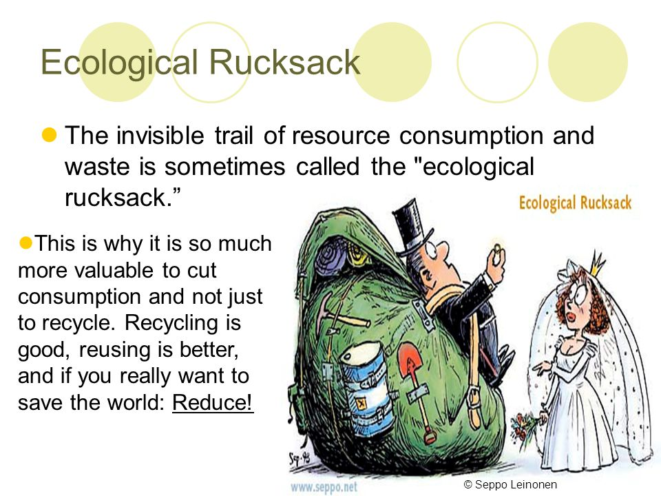 Ecological Rucksack The invisible trail of resource consumption and waste is sometimes called the ecological rucksack. This is why it is so much more valuable to cut consumption and not just to recycle.