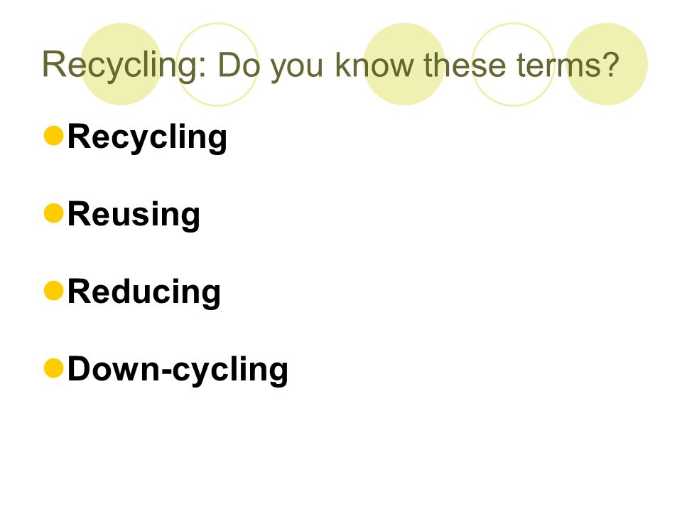 Recycling: Do you know these terms Recycling Reusing Reducing Down-cycling