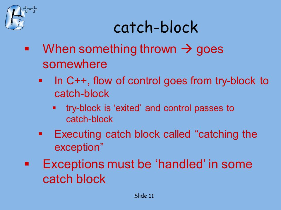 catch-block  When something thrown  goes somewhere  In C++, flow of control goes from try-block to catch-block  try-block is 'exited' and control