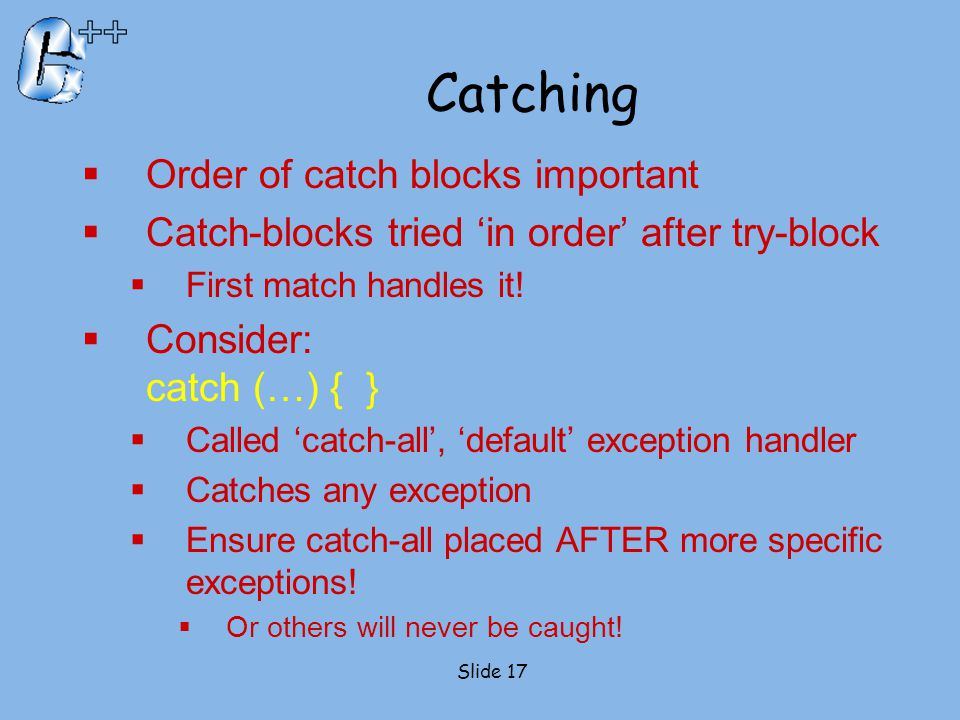 Catching  Order of catch blocks important  Catch-blocks tried 'in order' after try-block  First match handles it!  Consider: catch (…) { }  Calle