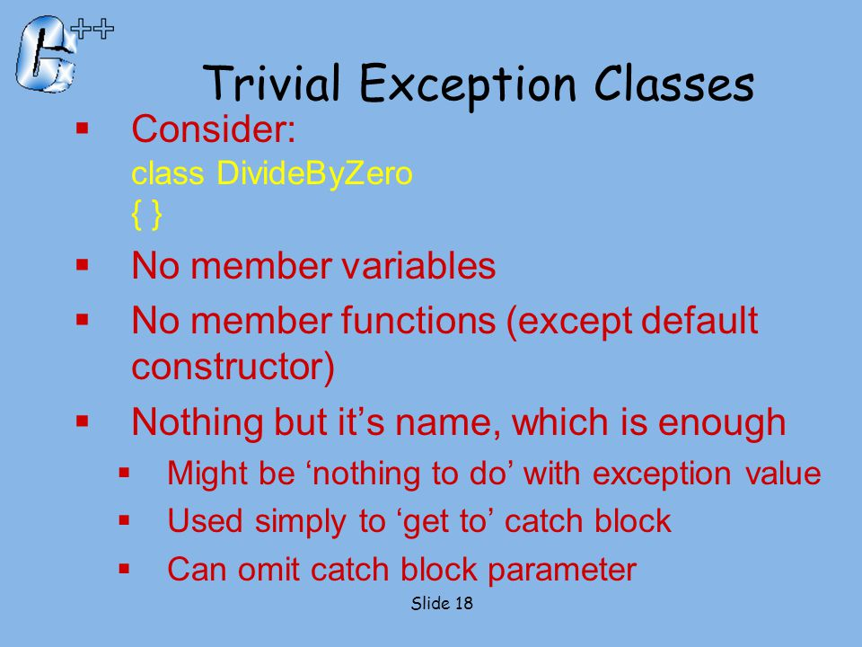 Trivial Exception Classes  Consider: class DivideByZero { }  No member variables  No member functions (except default constructor)  Nothing but it