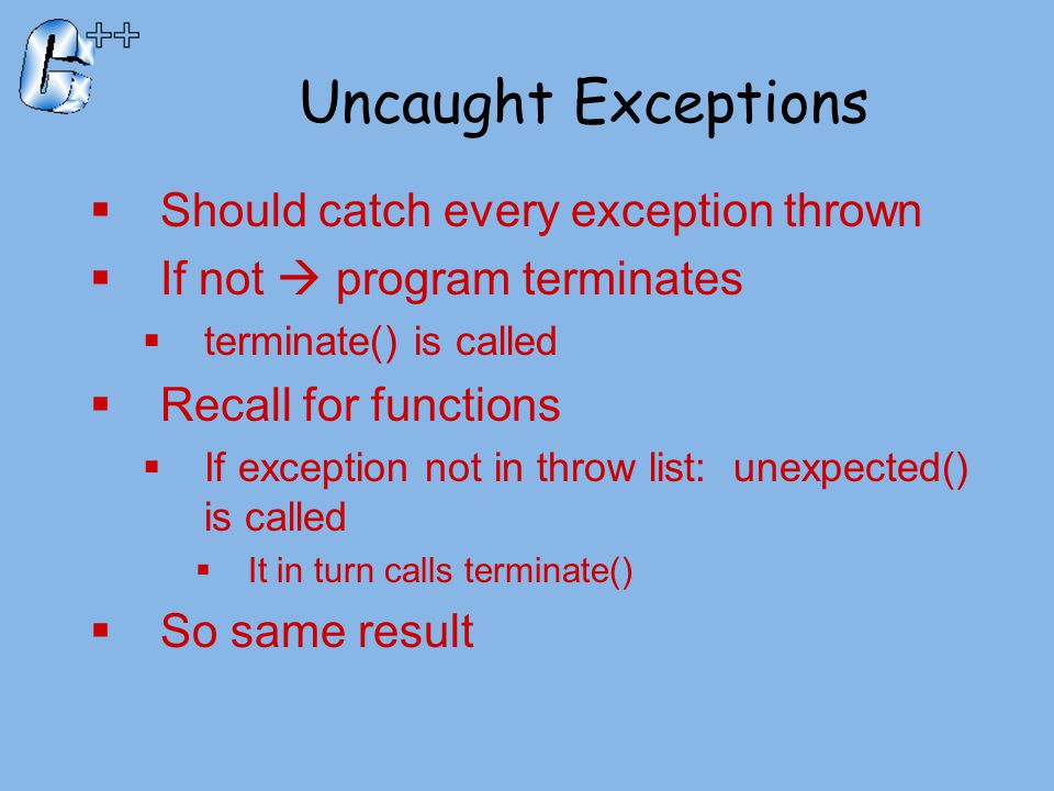Uncaught Exceptions  Should catch every exception thrown  If not  program terminates  terminate() is called  Recall for functions  If exception