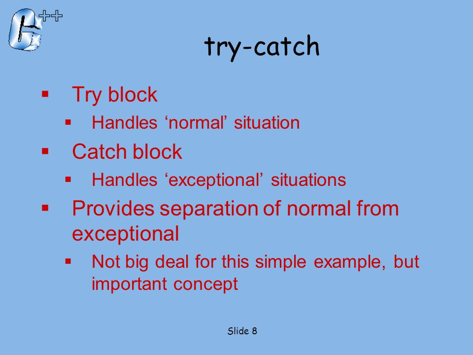 try-catch  Try block  Handles 'normal' situation  Catch block  Handles 'exceptional' situations  Provides separation of normal from exceptional 