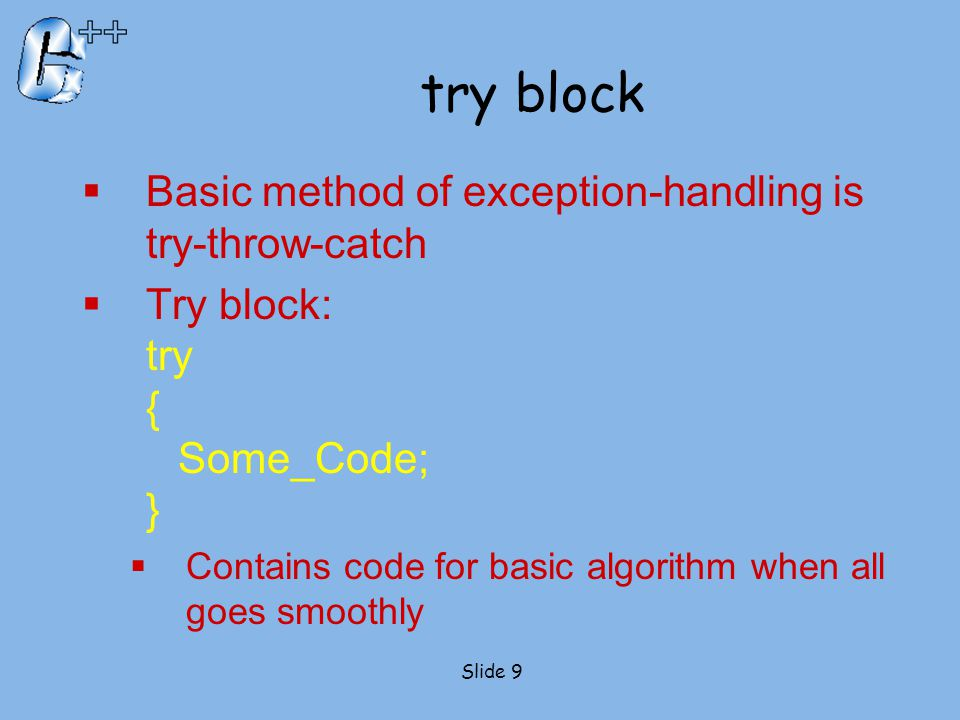 try block  Basic method of exception-handling is try-throw-catch  Try block: try { Some_Code; }  Contains code for basic algorithm when all goes sm