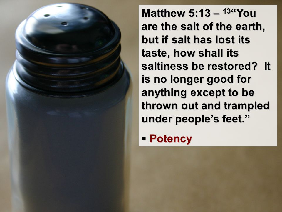 "Matthew 5:13 – 13 ""You are the salt of the earth, but if salt has lost its taste, how shall its saltiness be restored? It is no longer good for anythi"