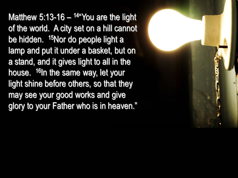 "Matthew 5:13-16 – 14 ""You are the light of the world. A city set on a hill cannot be hidden. 15 Nor do people light a lamp and put it under a basket,"
