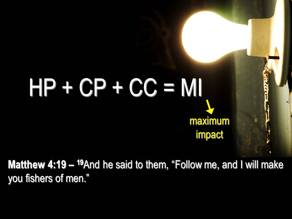 "Matthew 4:19 – 19 And he said to them, ""Follow me, and I will make you fishers of men."" HP + CP + CC = MI maximum impact"