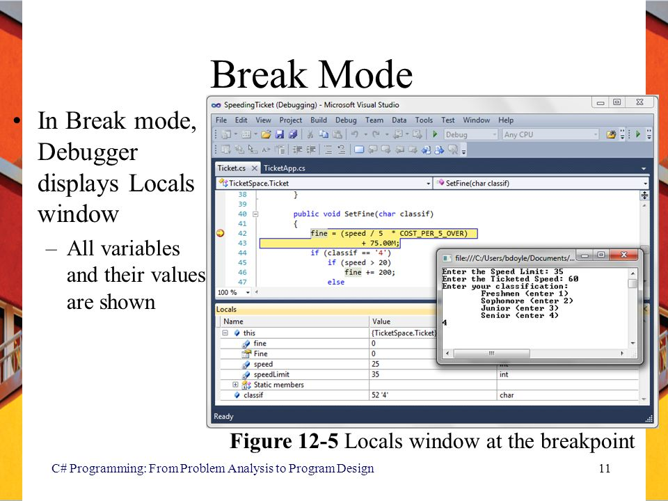 Break Mode In Break mode, Debugger displays Locals window –All variables and their values are shown C# Programming: From Problem Analysis to Program D