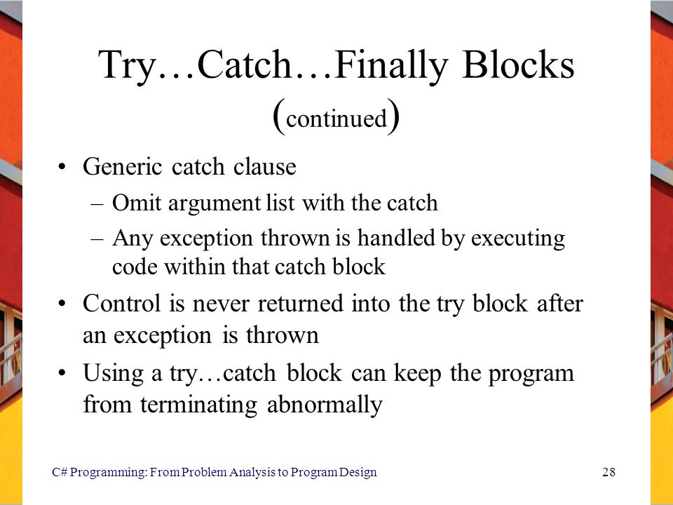 C# Programming: From Problem Analysis to Program Design28 Try…Catch…Finally Blocks ( continued ) Generic catch clause –Omit argument list with the cat