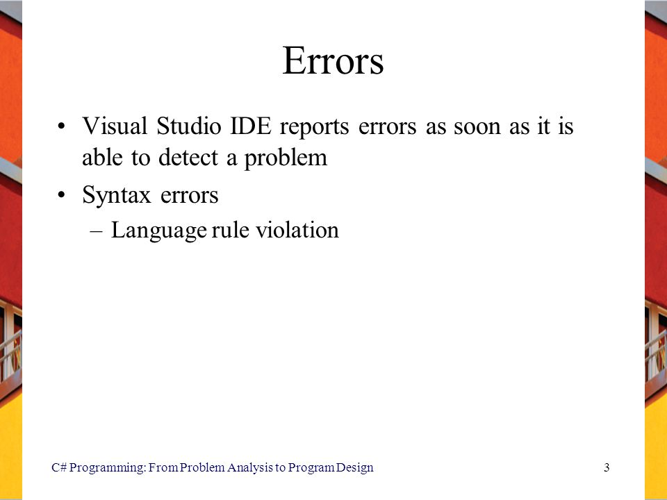 C# Programming: From Problem Analysis to Program Design3 Errors Visual Studio IDE reports errors as soon as it is able to detect a problem Syntax erro