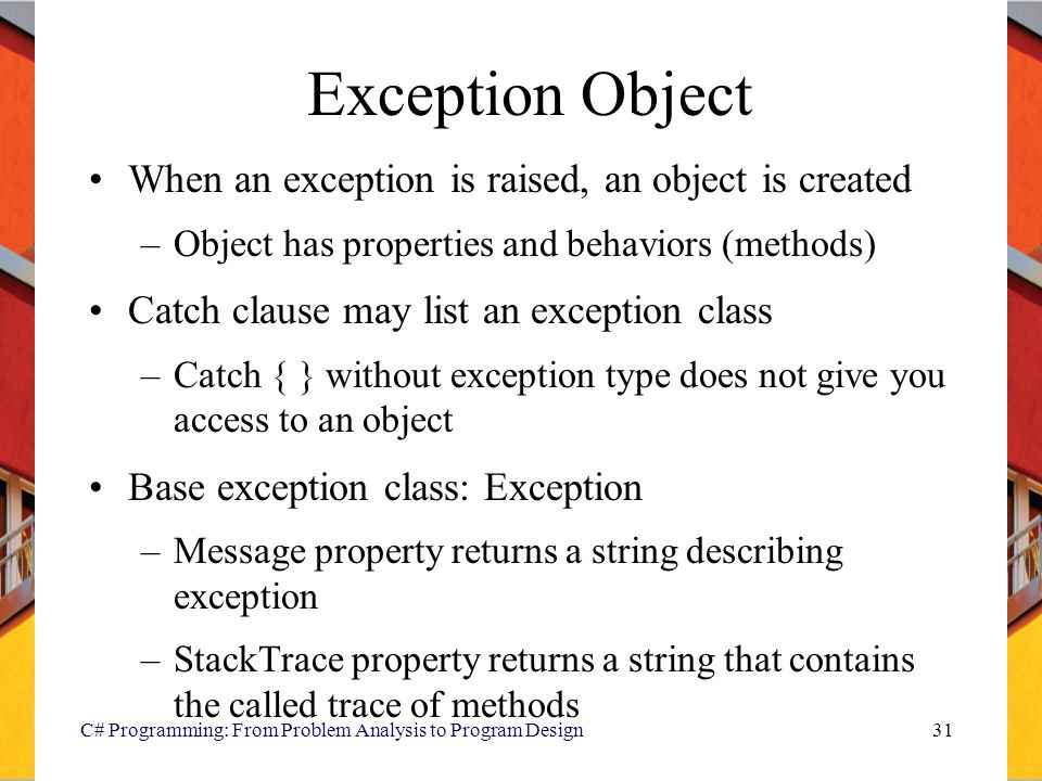 C# Programming: From Problem Analysis to Program Design31 Exception Object When an exception is raised, an object is created –Object has properties an