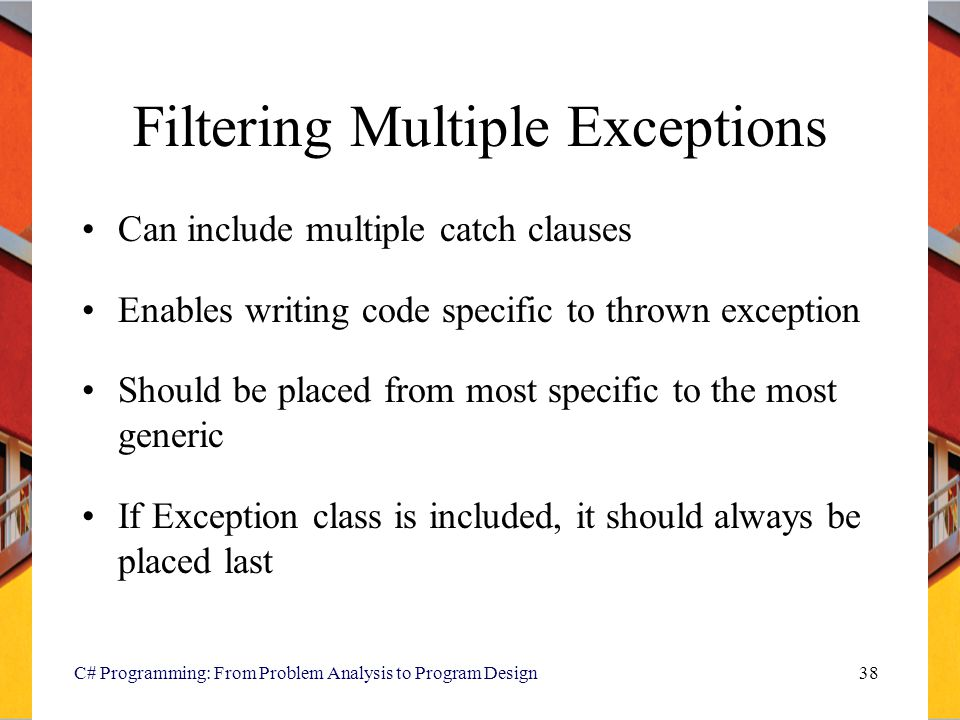 C# Programming: From Problem Analysis to Program Design38 Filtering Multiple Exceptions Can include multiple catch clauses Enables writing code specif