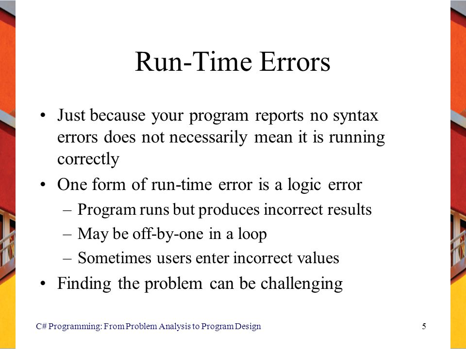 C# Programming: From Problem Analysis to Program Design5 Run-Time Errors Just because your program reports no syntax errors does not necessarily mean