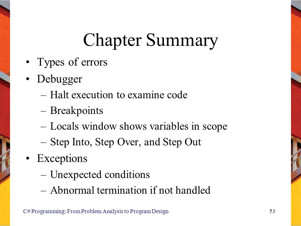 C# Programming: From Problem Analysis to Program Design53 Chapter Summary Types of errors Debugger –Halt execution to examine code –Breakpoints –Local