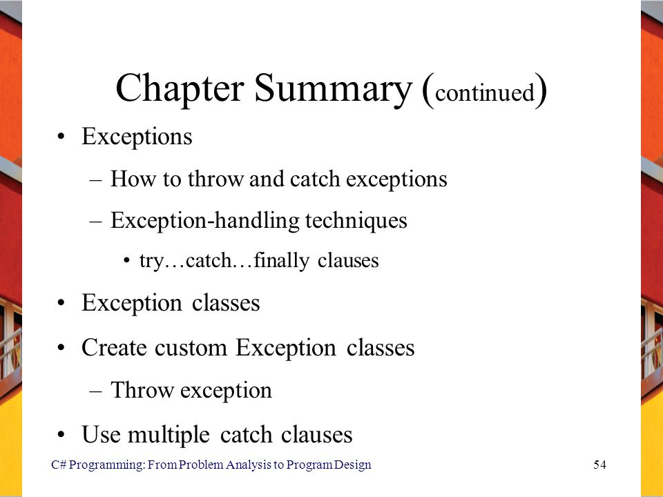 C# Programming: From Problem Analysis to Program Design54 Chapter Summary ( continued ) Exceptions –How to throw and catch exceptions –Exception-handl