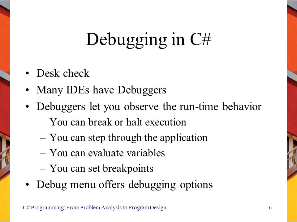 C# Programming: From Problem Analysis to Program Design6 Debugging in C# Desk check Many IDEs have Debuggers Debuggers let you observe the run-time be