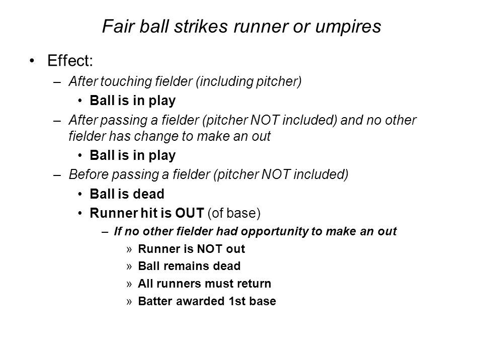 Fair ball strikes runner or umpires Effect: –After touching fielder (including pitcher) Ball is in play –After passing a fielder (pitcher NOT included