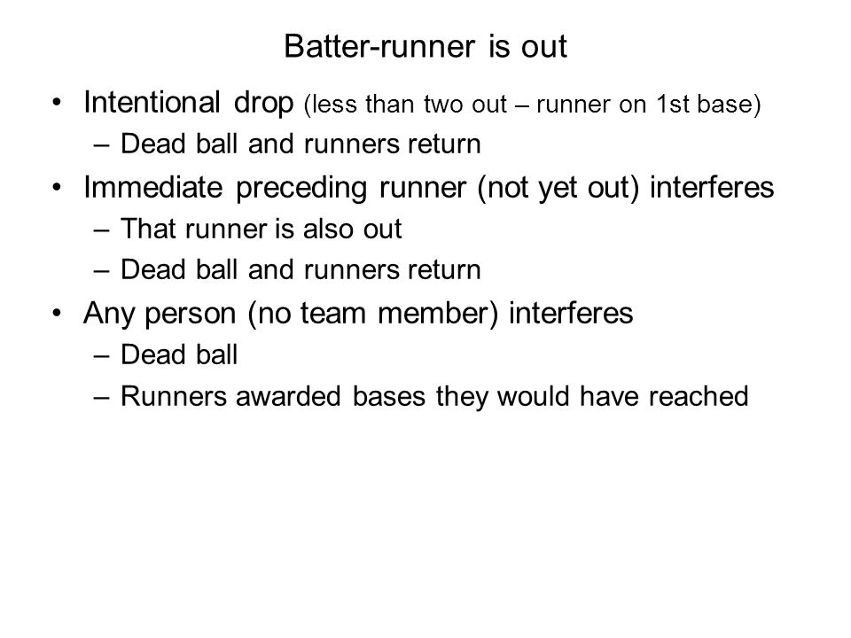 Batter-runner is out Intentional drop (less than two out – runner on 1st base) –Dead ball and runners return Immediate preceding runner (not yet out)