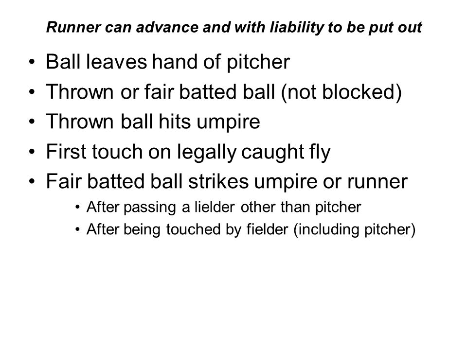 Runner can advance and with liability to be put out Ball leaves hand of pitcher Thrown or fair batted ball (not blocked) Thrown ball hits umpire First