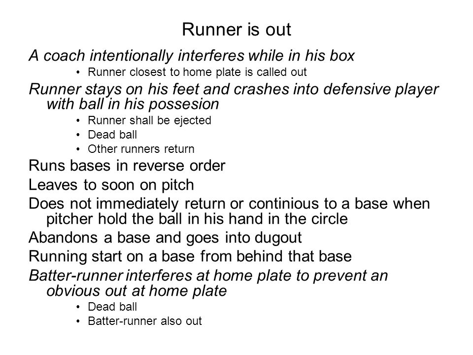 Runner is out A coach intentionally interferes while in his box Runner closest to home plate is called out Runner stays on his feet and crashes into d