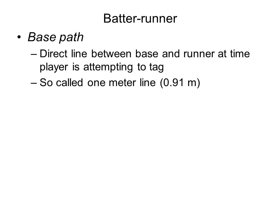 Batters becomes runner Hits a fair ball Catcher fails to catch third strike –2 outs –Less than 2 outs, first base unoccupied 4 balls Catchers obstruction –Delayed dead ball, till batter reaches 1st base and all other runners advance one base Fair ball strikes runner or umpires Hit by pitch –Dead ball, batter gets 1st base Fair batted ball –Goes over the fence –Goes off fielders glove or body over the fence –Contacts foul pole Any person (not a team member) interferes –Fair batted ground ball –Fielder about to field or catch a thrown ball –Fielder about to throw –Ball thrown by fielder Dead ball – awarded bases (umpires judgement)