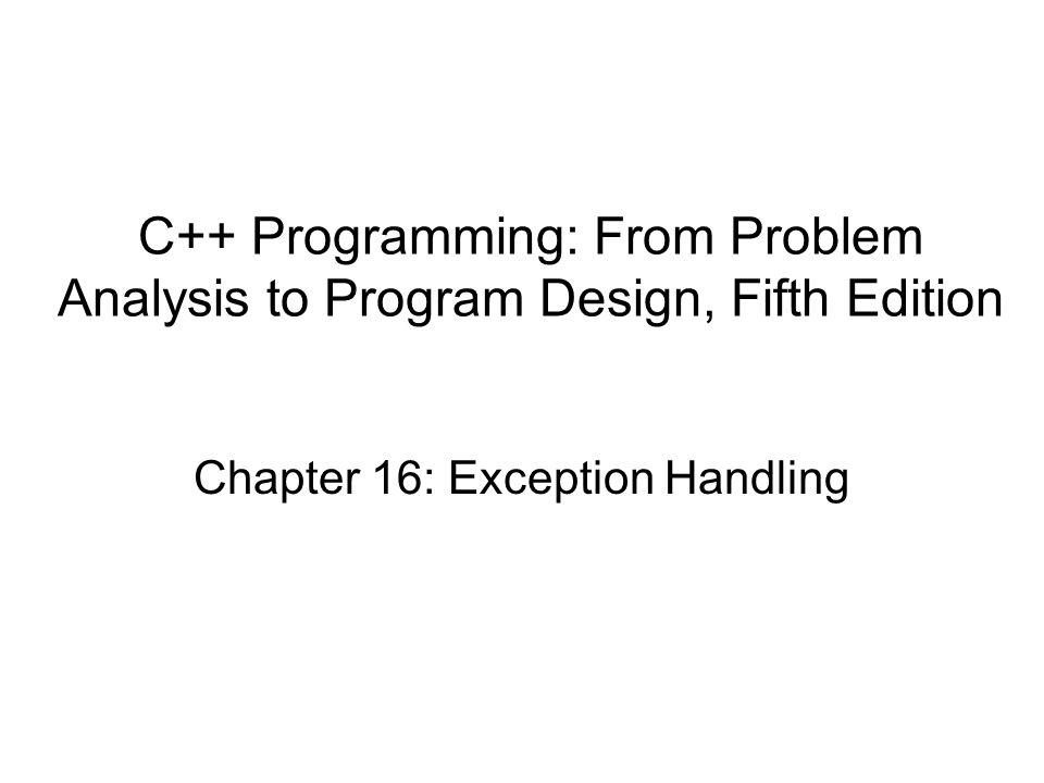 Objectives In this chapter, you will: Learn what an exception is Learn how to handle exceptions within a program See how a try / catch block is used to handle exceptions Become familiar with C++ exception classes C++ Programming: From Problem Analysis to Program Design, Fifth Edition 2