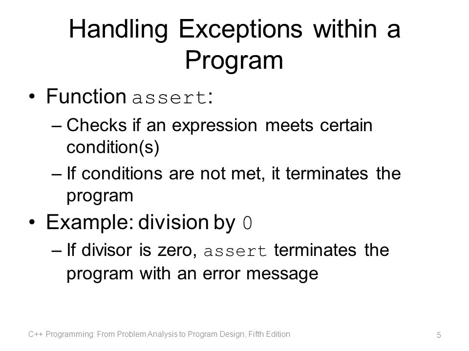 try / catch Block (cont d.) If an exception is thrown in a try block –Remaining statements (in block) are ignored Program searches catch blocks in order, looking for an appropriate exception handler –If the type of thrown exception matches the parameter type in one of the catch blocks: Code of that catch block executes Remaining catch blocks are ignored C++ Programming: From Problem Analysis to Program Design, Fifth Edition 16