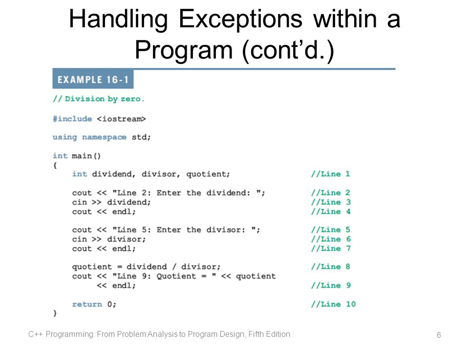 Summary (cont d.) You can create your own exception classes A function specifies the exceptions it throws in its heading using the throw clause If the program does not handle the exception, then the function terminate terminates the program C++ Programming: From Problem Analysis to Program Design, Fifth Edition 57