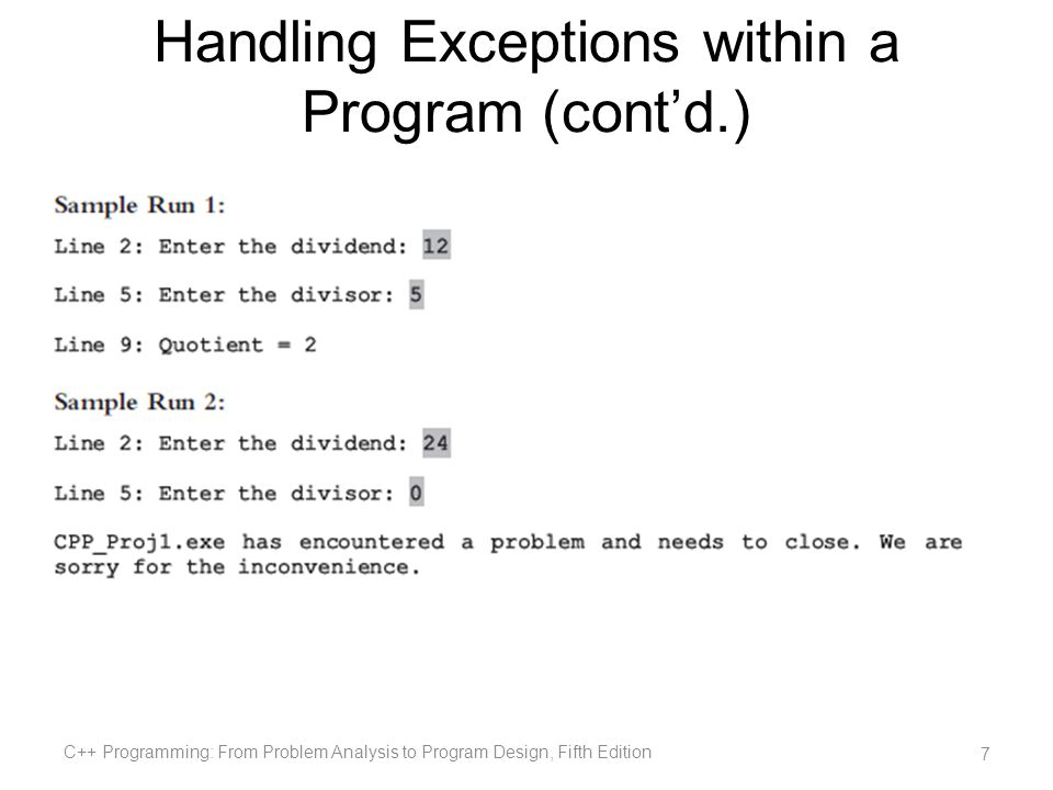 Throwing an Exception For try / catch to work, the exception must be thrown in the try block General syntax: where expression is a constant value, variable, or object The object being thrown can be a specific object or an anonymous object In C++, an exception is a value C++ Programming: From Problem Analysis to Program Design, Fifth Edition 18