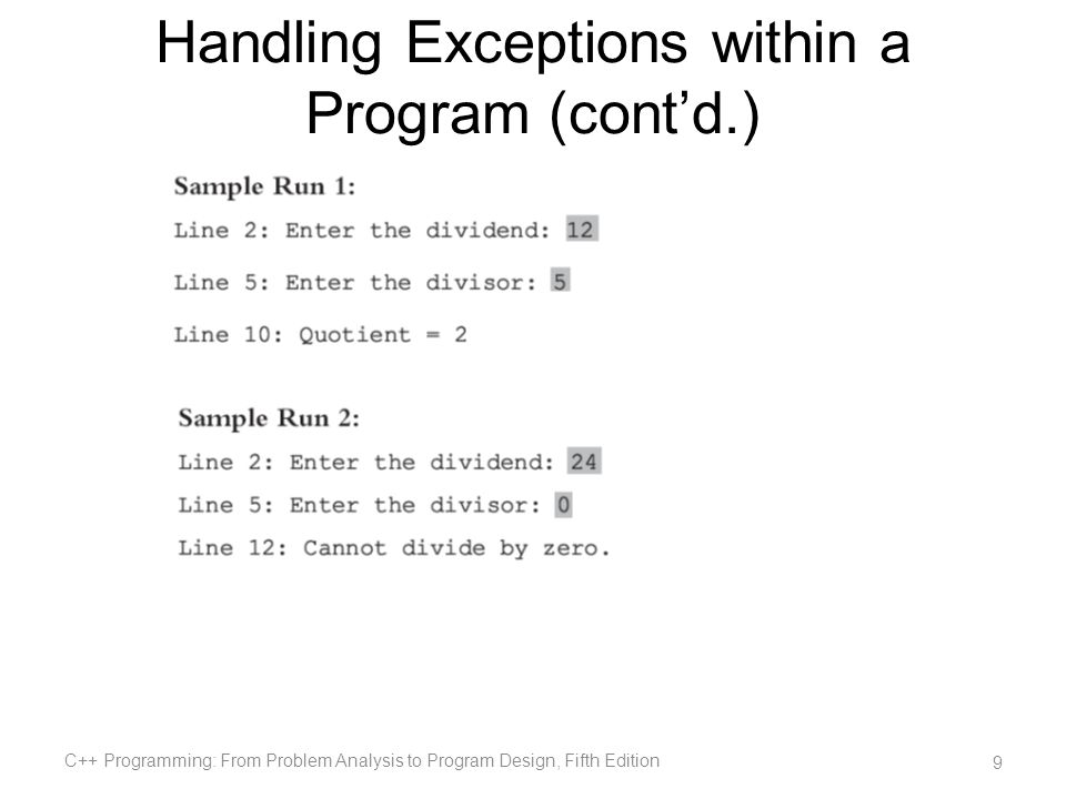 Exception-Handling Techniques When an exception occurs, the programmer usually has three choices: –Terminate the program –Include code to recover from the exception –Log the error and continue C++ Programming: From Problem Analysis to Program Design, Fifth Edition 40