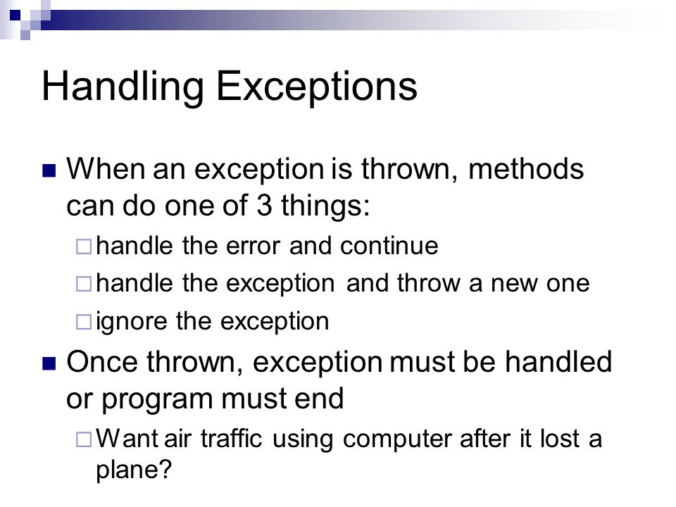 Handling Exceptions When an exception is thrown, methods can do one of 3 things:  handle the error and continue  handle the exception and throw a new one  ignore the exception Once thrown, exception must be handled or program must end  Want air traffic using computer after it lost a plane