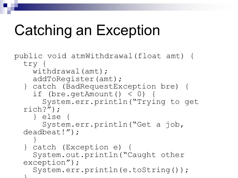 Catching an Exception public void atmWithdrawal(float amt) { try { withdrawal(amt); addToRegister(amt); } catch (BadRequestException bre) { if (bre.getAmount() < 0) { System.err.println( Trying to get rich ); } else { System.err.println( Get a job, deadbeat! ); } } catch (Exception e) { System.out.println( Caught other exception ); System.err.println(e.toString()); } }