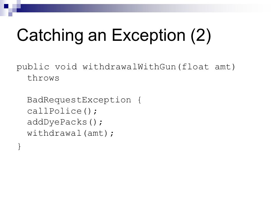 Catching an Exception (2) public void withdrawalWithGun(float amt) throws BadRequestException { callPolice(); addDyePacks(); withdrawal(amt); }