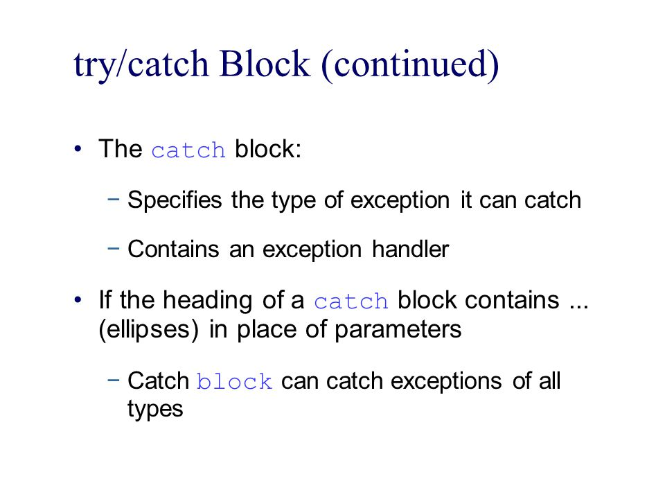 try/catch Block (continued) The catch block: −Specifies the type of exception it can catch −Contains an exception handler If the heading of a catch block contains...