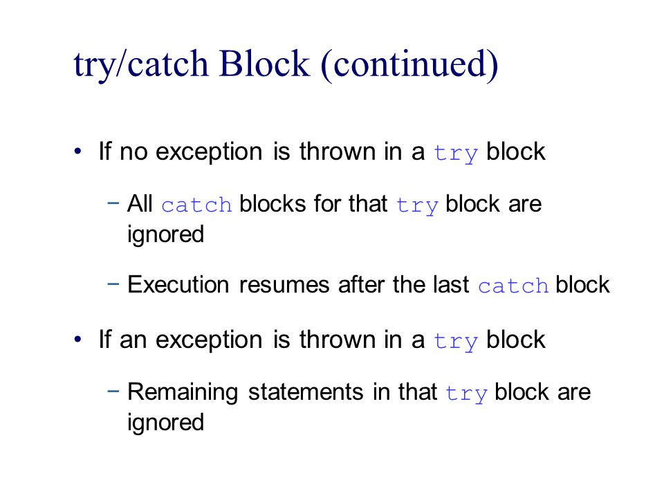 try/catch Block (continued) If no exception is thrown in a try block −All catch blocks for that try block are ignored −Execution resumes after the last catch block If an exception is thrown in a try block −Remaining statements in that try block are ignored