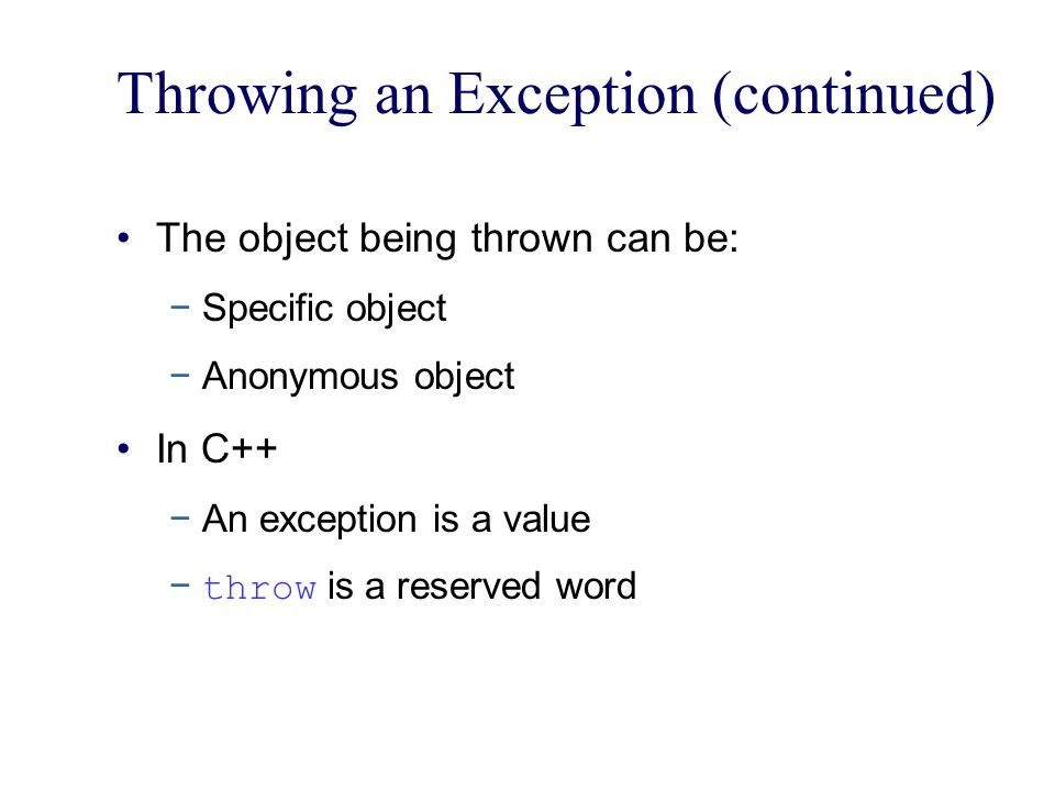 Throwing an Exception (continued) The object being thrown can be: −Specific object −Anonymous object In C++ −An exception is a value − throw is a reserved word