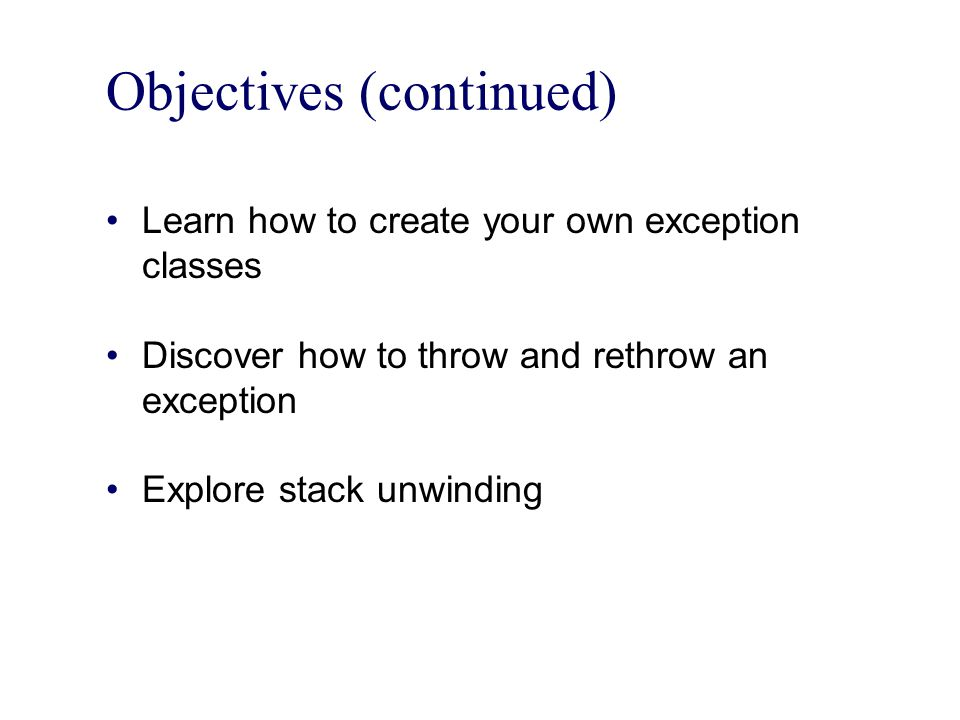 Objectives (continued) Learn how to create your own exception classes Discover how to throw and rethrow an exception Explore stack unwinding