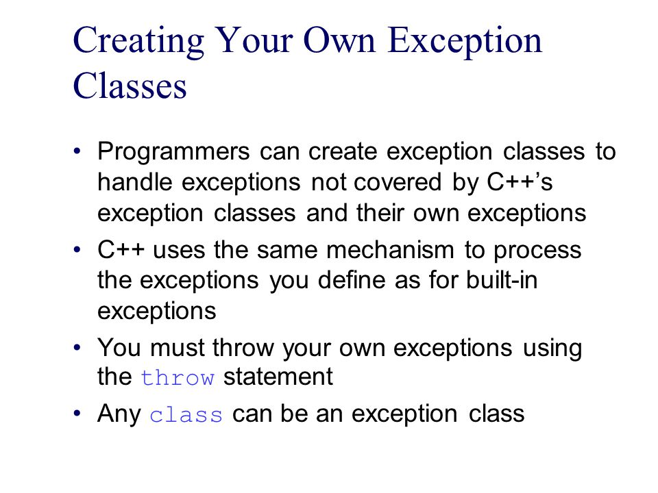 Creating Your Own Exception Classes Programmers can create exception classes to handle exceptions not covered by C++'s exception classes and their own exceptions C++ uses the same mechanism to process the exceptions you define as for built-in exceptions You must throw your own exceptions using the throw statement Any class can be an exception class