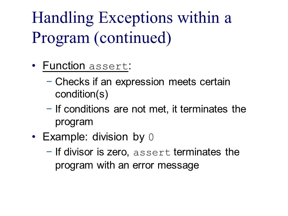 Handling Exceptions within a Program (continued) Function assert : −Checks if an expression meets certain condition(s) −If conditions are not met, it terminates the program Example: division by 0 −If divisor is zero, assert terminates the program with an error message