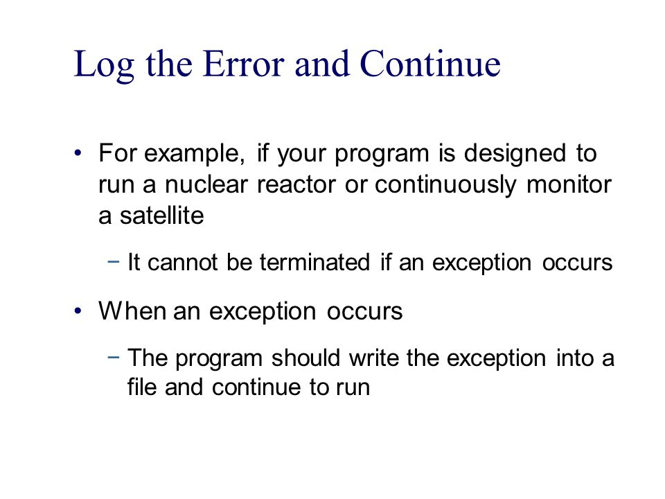 Log the Error and Continue For example, if your program is designed to run a nuclear reactor or continuously monitor a satellite −It cannot be terminated if an exception occurs When an exception occurs −The program should write the exception into a file and continue to run